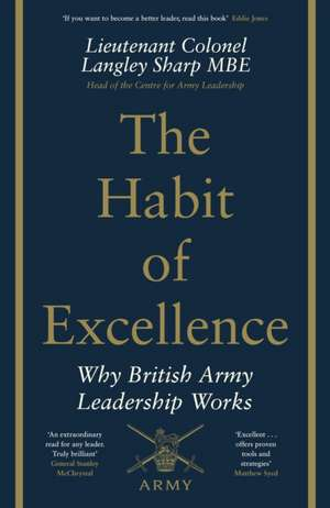 The Habit of Excellence: Why British Army Leadership Works de Lt Col Langley Sharp