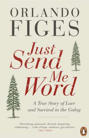 Just Send Me Word: A True Story of Love and Survival in the Gulag de Orlando Figes