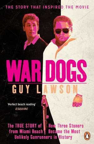 War Dogs: The True Story of How Three Stoners from Miami Beach Became the Most Unlikely Gunrunners in History de Guy Lawson