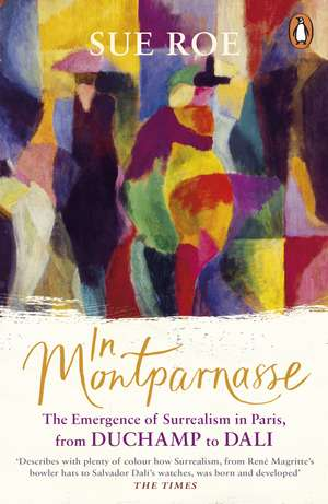 In Montparnasse: The Emergence of Surrealism in Paris, from Duchamp to Dali de Sue Roe