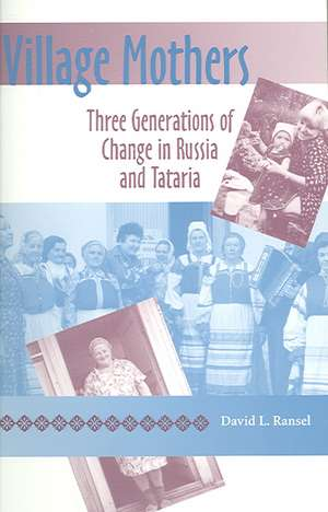 Village Mothers:  Three Generations of Change in Russia and Tataria de David L. Ransel