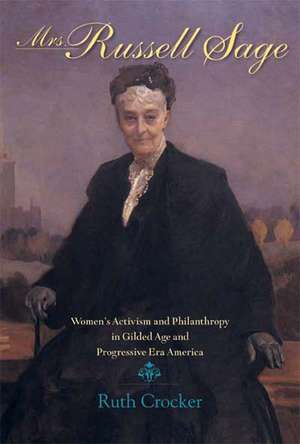 Mrs. Russell Sage:  Women's Activism and Philanthropy in Gilded Age and Progressive Era America de Ruth Crocker