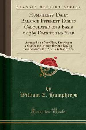 Humphreys' Daily Balance Interest Tables Calculated on a Basis of 365 Days to the Year: Arranged on a New Plan, Showing at a Glance the Interest for O de William E. Humphreys