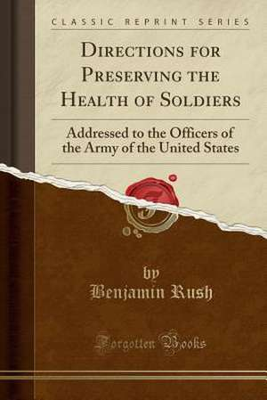Directions for Preserving the Health of Soldiers: Addressed to the Officers of the Army of the United States (Classic Reprint) de Benjamin Rush