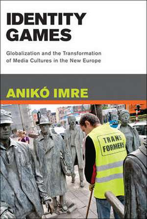 Identity Games – Globalization and the Transformation of Media Cultures in the New Europe de Aniko Imre