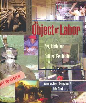 The Object of Labor – Art, Cloth and Cultural Production de Joan Livingstone