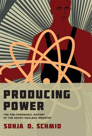 Producing Power – The Pre–Chernobyl History of the Soviet Nuclear Industry de Sonja D. Schmid