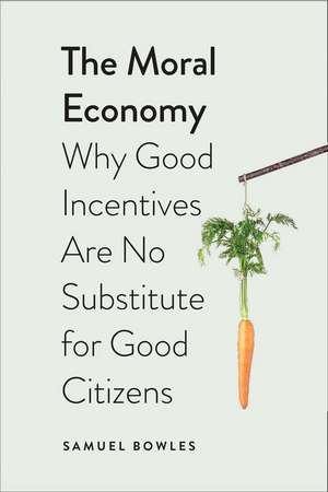 The Moral Economy: Why Good Incentives Are No Substitute for Good Citizens de Samuel Bowles