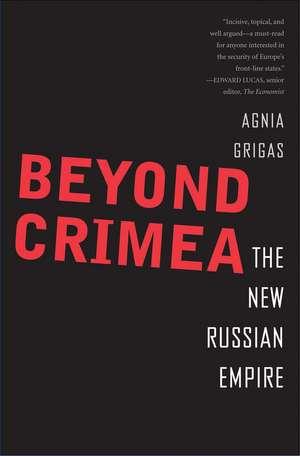 Beyond Crimea – The New Russian Empire de Agnia Grigas