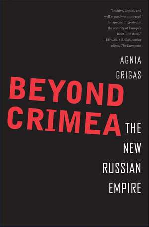 Beyond Crimea: The New Russian Empire de Agnia Grigas