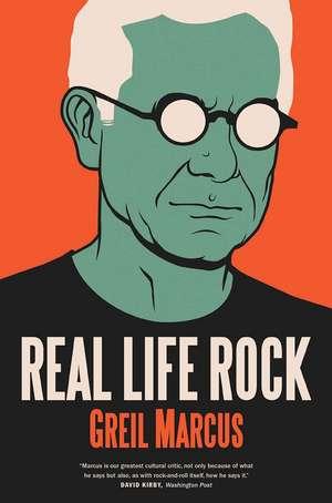 Real Life Rock: The Complete Top Ten Columns, 1986-2014 de Greil Marcus