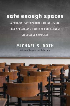 Safe Enough Spaces: A Pragmatist's Approach to Inclusion, Free Speech, and Political Correctness on College Campuses de Michael S. Roth