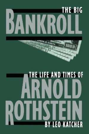 The Big Bankroll: The Life And Times Of Arnold Rothstein de Leo Katcher