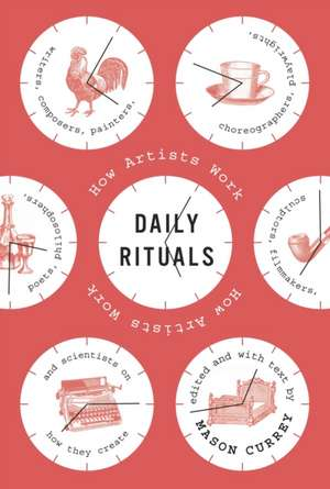 Daily Rituals:  How Artists Work de Mason Currey