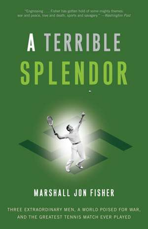 A Terrible Splendor:  Three Extraordinary Men, a World Poised for War, and the Greatest Tennis Match Ever Played de Marshall Jon Fisher