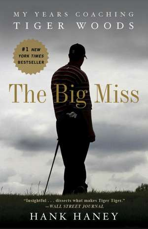 The Big Miss:  My Years Coaching Tiger Woods de Hank Haney