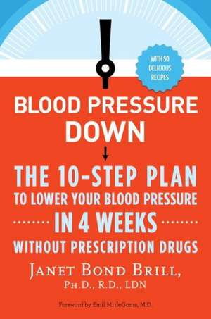 Blood Pressure Down:  The 10-Step Plan to Lower Your Blood Pressure in 4 Weeks--Without Prescription Drugs de Janet Bond Brill