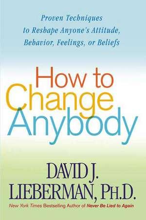 How to Change Anybody:  Proven Techniques to Reshape Anyone's Attitude, Behavior, Feelings, or Beliefs de David J. Lieberman