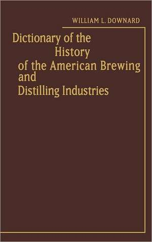 Dictionary of the History of the American Brewing and Distilling Industries. de Sue Downard