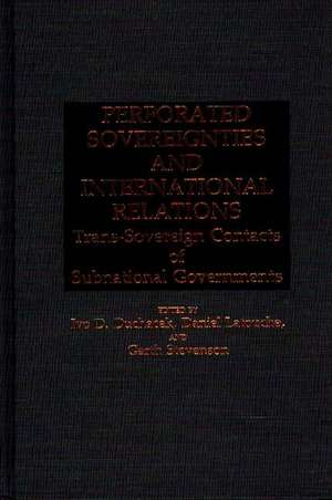 Perforated Sovereignties and International Relations: Trans-Sovereign Contacts of Subnational Governments de Ivo Duchacek