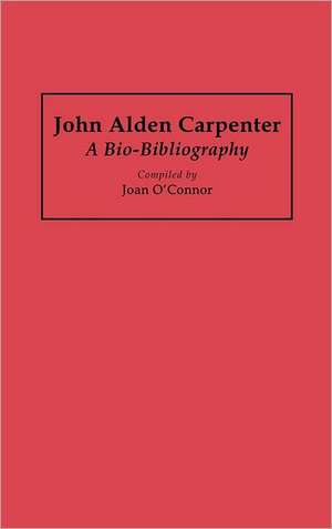 John Alden Carpenter:  A Bio-Bibliography de Joan Oconnor