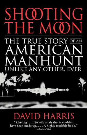 Shooting the Moon: The True Story of an American Manhunt Unlike Any Other, Ever de David Harris