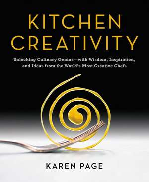 Kitchen Creativity: Unlocking Culinary Genius—with Wisdom, Inspiration, and Ideas from the World's Most Creative Chefs de Karen Page
