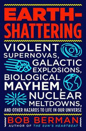 Earth-Shattering: Violent Supernovas, Galactic Explosions, Biological Mayhem, Nuclear Meltdowns, and Other Hazards to Life in Our Universe de Bob Berman
