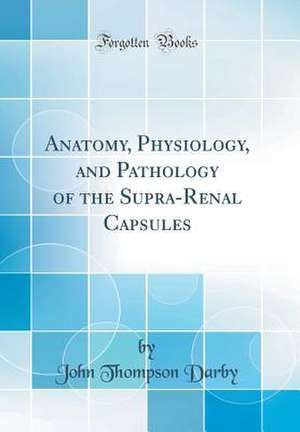 Anatomy, Physiology, and Pathology of the Supra-Renal Capsules (Classic Reprint) de John Thompson Darby