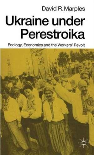 Ukraine under Perestroika: Ecology, Economics and the Workers' Revolt de David R. Marples