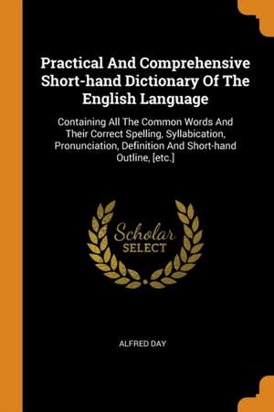 Practical and Comprehensive Short-Hand Dictionary of the English Language: Containing All the Common Words and Their Correct Spelling, Syllabication, de Alfred Day