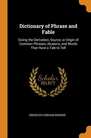 Dictionary of Phrase and Fable: Giving the Derivation, Source, or Origin of Common Phrases, Alusions, and Words That Have a Tale to Tell de Ebenezer Cobham Brewer
