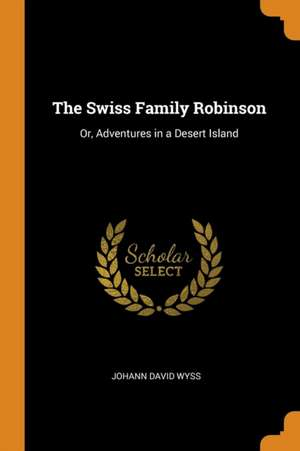 The Swiss Family Robinson: Or, Adventures in a Desert Island de Johann David Wyss