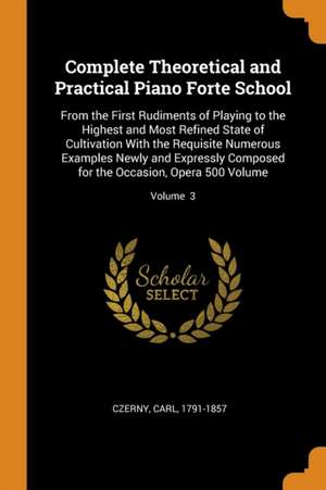 Complete Theoretical and Practical Piano Forte School: From the First Rudiments of Playing to the Highest and Most Refined State of Cultivation with t de Carl Czerny