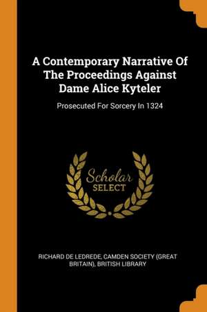 A Contemporary Narrative of the Proceedings Against Dame Alice Kyteler: Prosecuted for Sorcery in 1324 de Richard De Ledrede