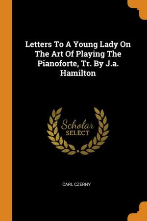Letters to a Young Lady on the Art of Playing the Pianoforte, Tr. by J.A. Hamilton de Carl Czerny