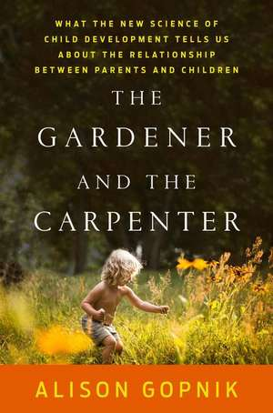 The Gardener and the Carpenter:  What the New Science of Child Development Tells Us about the Relationship Between Parents and Children de Alison Gopnik