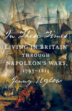 In These Times:  Living in Britain Through Napoleon's Wars, 1793-1815 de Jenny Uglow