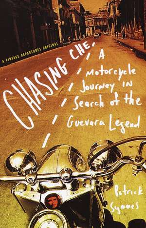 Chasing Che:  A Motorcycle Journey in Search of the Guevara Legend de Patrick Symmes
