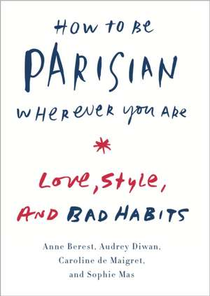 How to Be Parisian Wherever You Are:  Love, Style, and Bad Habits de Anne Berest