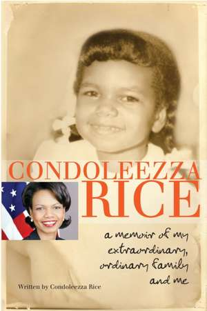 Condoleezza Rice:  A Memoir of My Extraordinary, Ordinary Family and Me de Condoleezza Rice