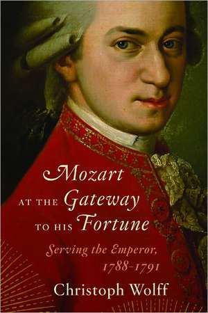 Mozart at the Gateway to His Fortune – Serving the  Emperor, 1788–1791 de Christoph Wolff