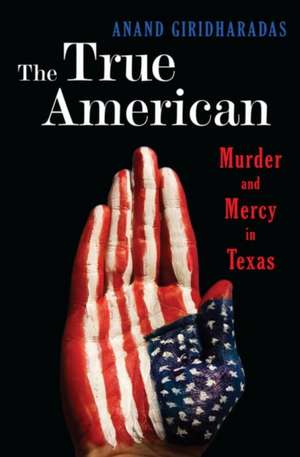 The True American – Murder and Mercy in Texas de Anand Giridharadas