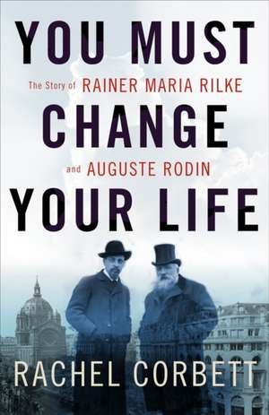 You Must Change Your Life – The Story of Rainer Maria Rilke and Auguste Rodin de Rachel Corbett