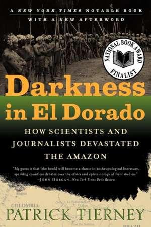 Darkness in El Dorado – How Scientists & Journalists Devastated the Amazon de Patrick Tierney