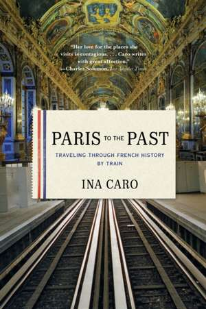 Paris to the Past – Traveling through French History by Train de Ina Caro