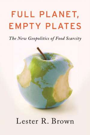 Full Planet, Empty Plates: The New Geopolitics of Food Scarcity de Lester R. Brown
