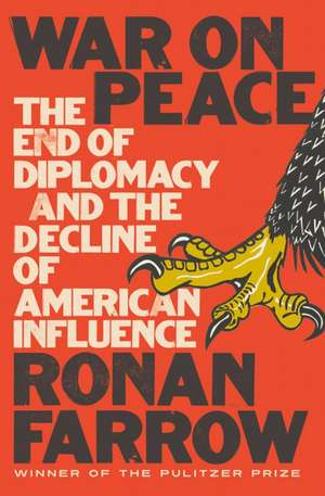 War on Peace – The End of Diplomacy and the Decline of American Influence de Ronan Farrow