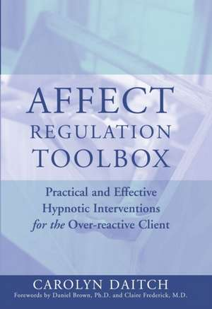 Affect Regulation Tool Box – Practical and Effective Hypnotic Interventions for the Overreactive de Carolyn Daitch