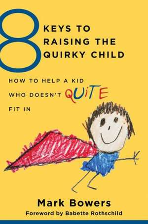 8 Keys to Raising the Quirky Child – How to Help a  Kid Who Doesn′t (Quite) Fit In de Mark Bowers